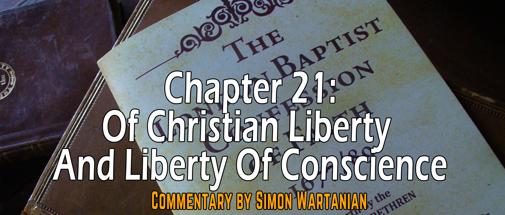 1689 Baptist Confession Chapter 21: Of Christian Liberty and Liberty of Conscience - Commentary