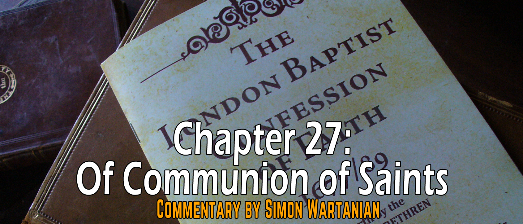 1689 Baptist Confession Chapter 27: Of the Communion of Saints