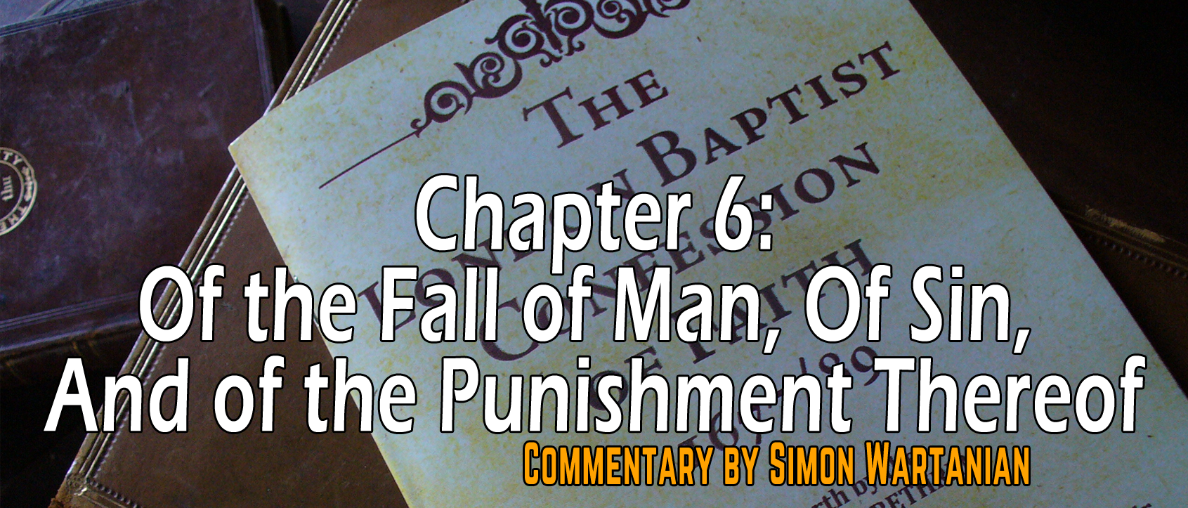 1689 Baptist Confession Chapter 6: Of the Fall of Man, Of Sin, And of the Punishment Thereof - Commentary