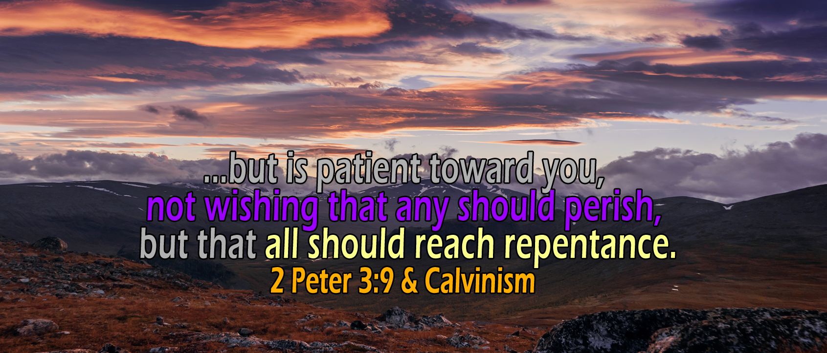 2 Peter 3:8-9, not wishing that any should perish